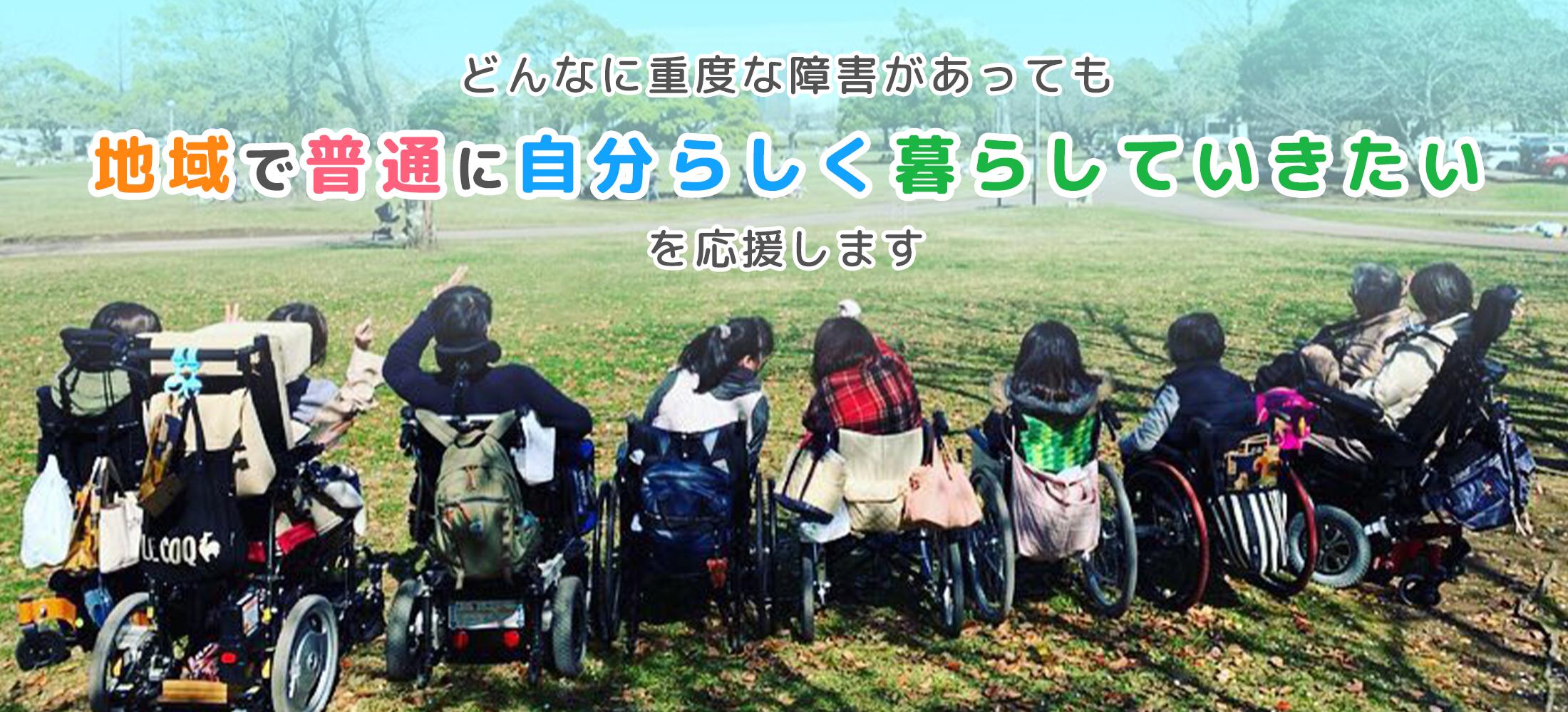 どんなに重度な障害があっても地域で普通に自分らしく暮らしていきたいを応援します